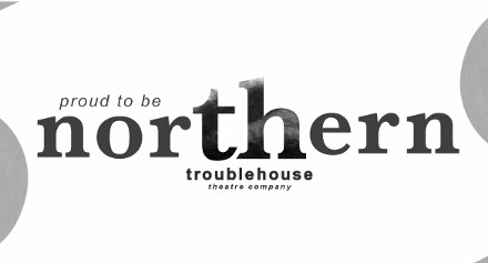 Troublehouse Theatre - Proud to be Northern