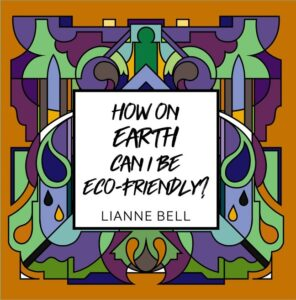 How on Earth Can I Be Eco-Friendly? By Lianne Bell
